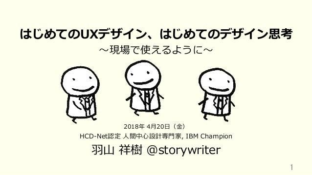 はじめてのUXデザイン、はじめてのデザイン思考 〜現場で使えるように〜 HCD-Net認定 ⼈間中⼼設計専⾨家, IBM Champion ⽻⼭ 祥樹 @storywriter 1 2018年 4⽉20⽇(⾦)
