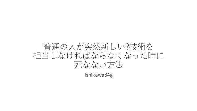 普通の人が突然新しい?技術を 担当しなければならなくなった時に 死なない方法 ishikawa84g