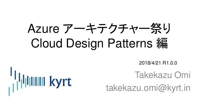 Azure アーキテクチャー祭り Cloud Design Patterns 編 Takekazu Omi takekazu.omi@kyrt.in 2018/4/21 R1.0.0