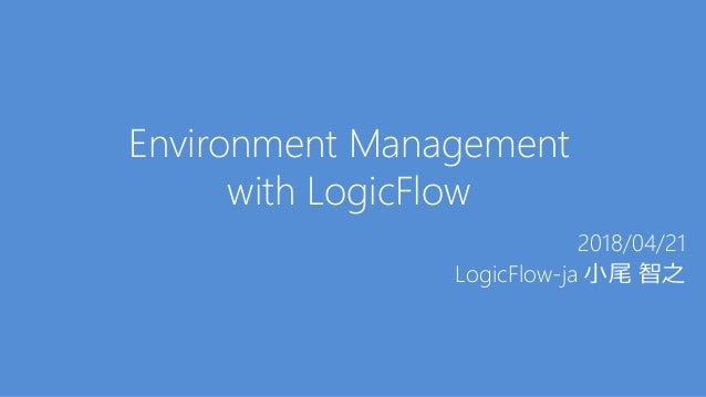 Environment Management with LogicFlow 2018/04/21 LogicFlow-ja 小尾 智之