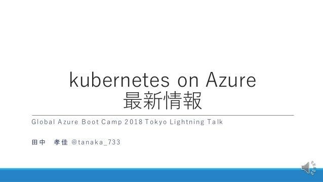 kubernetes on Azure 最新情報 Global Azure Boot Camp 2018 Tokyo Lightning Talk 田中 孝佳 @tanaka_733
