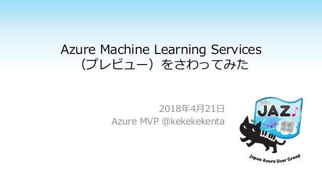 Azure Machine Learning Services (プレビュー)をさわってみた 2018年4月21日 Azure MVP @kekekekenta