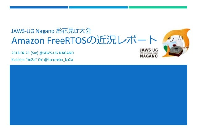 "JAWS-UG Nagano お花見LT大会 Amazon FreeRTOSの近況レポート 2018.04.21 (Sat) @JAWS-UG NAGANO Koichiro ""ko2a"" Oki @kuroneko_ko2a"