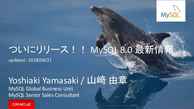 Copyright © 2018, Oracle and/or its affiliates. All rights reserved. | ついにリリース!! MySQL 8.0 最新情報 updated : 2018/04/21 Yoshi...