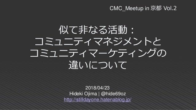 似て非なる活動: コミュニティマネジメントと コミュニティマーケティングの 違いについて 2018/04/23 Hideki Ojima | @hide69oz http://stilldayone.hatenablog.jp/ CMC_Mee...