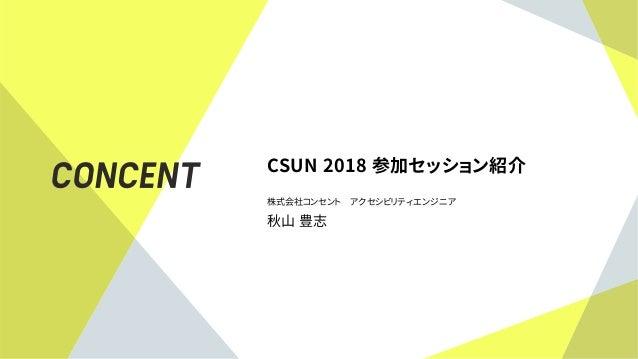 CSUN 2018 参加セッション紹介 株式会社コンセント アクセシビリティエンジニア 秋山 豊志