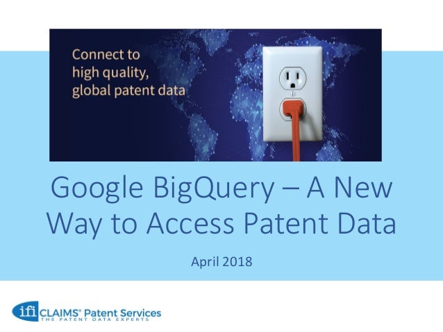 Google BigQuery – A New Way to Access Patent Data April 2018
