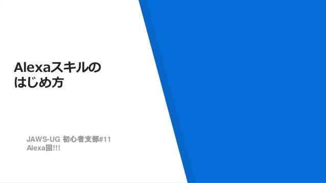 Alexaスキルの はじめ方 JAWS-UG 初心者支部#11 Alexa回!!!