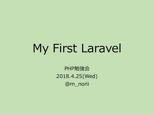 My First Laravel PHP勉強会 2018.4.25(Wed) @m_norii