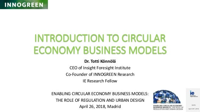 INTRODUCTION TO CIRCULAR ECONOMY BUSINESS MODELS Dr. Totti K�nn�l� CEO of Insight Foresight Institute Co-Founder of INNOGR...