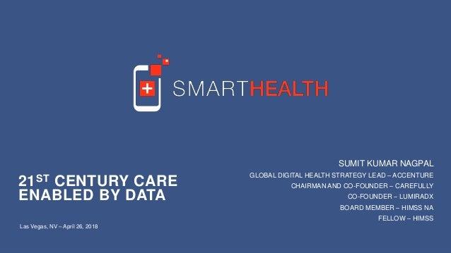 21ST CENTURY CARE ENABLED BY DATA Las Vegas, NV – April 26, 2018 SUMIT KUMAR NAGPAL GLOBAL DIGITAL HEALTH STRATEGY LEAD – ...