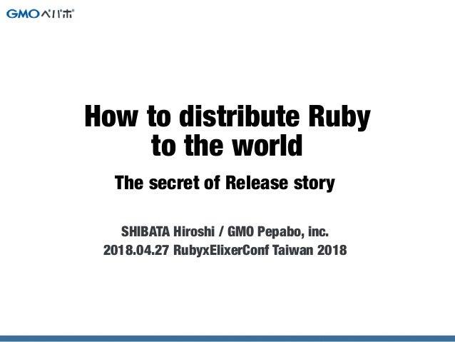 The secret of Release story SHIBATA Hiroshi / GMO Pepabo, inc. 2018.04.27 RubyxElixerConf Taiwan 2018 How to distribute Ru...