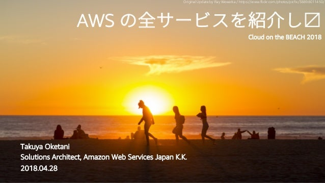 #jawsug AWS Cloud on the BEACH 2018 Takuya Oketani Solutions Architect, Amazon Web Services Japan K.K. 2018.04.28 Original...