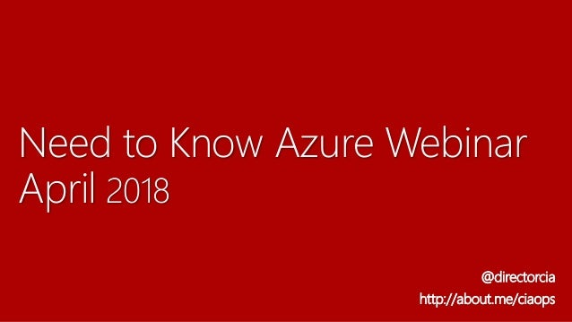 Need to Know Azure Webinar April 2018 @directorcia http://about.me/ciaops