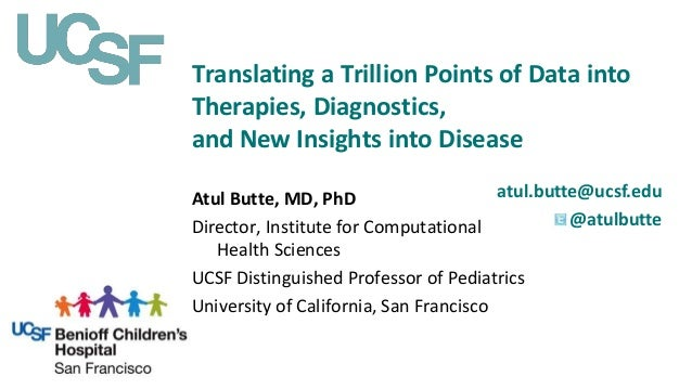 Translating a Trillion Points of Data into Therapies, Diagnostics, and New Insights into Disease atul.butte@ucsf.edu @atul...