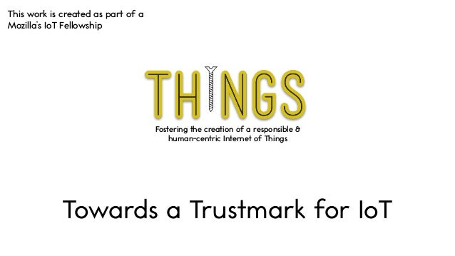 Fostering the creation of a responsible & human-centric Internet of Things Towards a Trustmark for IoT This work is create...