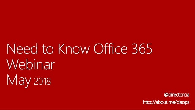 Need to Know Office 365 Webinar May 2018 @directorcia http://about.me/ciaops