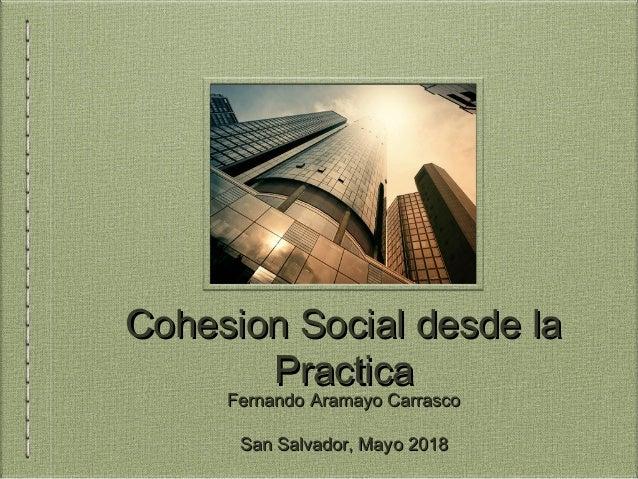 Cohesion Social desde laCohesion Social desde la PracticaPractica Fernando Aramayo CarrascoFernando Aramayo Carrasco San S...