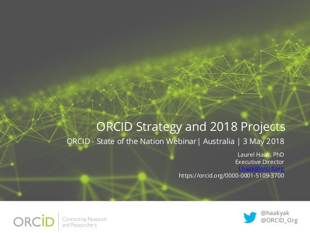 ORCID Strategy and 2018 Projects ORCID - State of the Nation Webinar| Australia | 3 May 2018 Laurel Haak, PhD Executive Di...