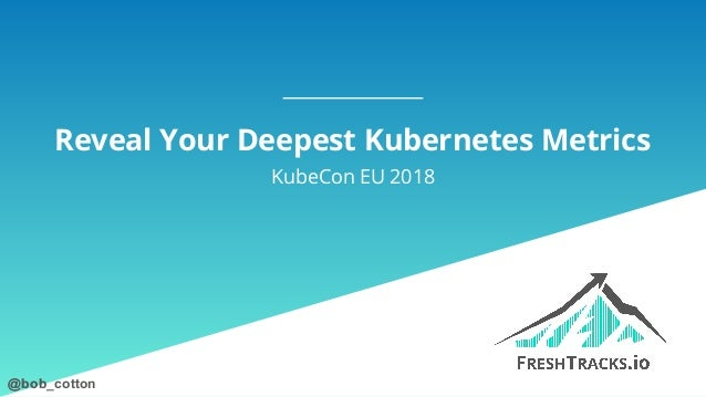 @bob_cotton@bob_cotton Reveal Your Deepest Kubernetes Metrics KubeCon EU 2018