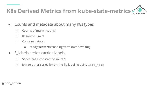 """@bob_cotton K8s Derived Metrics from kube-state-metrics ● Counts and metadata about many K8s types ○ Counts of many """"nouns..."""