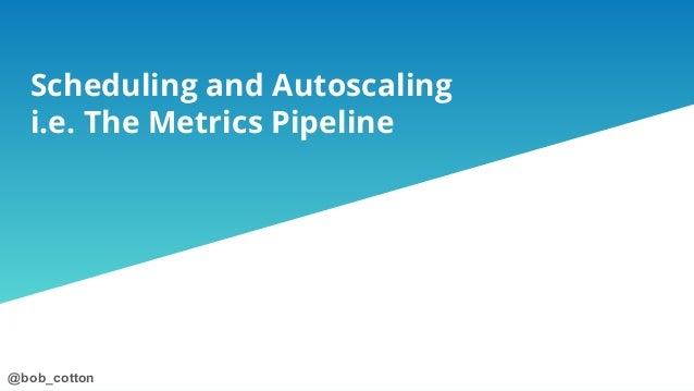 @bob_cotton@bob_cotton Scheduling and Autoscaling i.e. The Metrics Pipeline