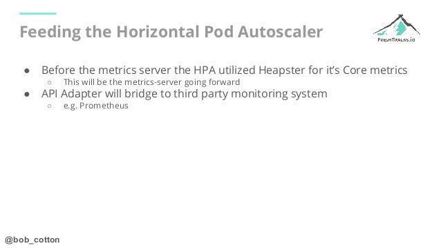 @bob_cotton Feeding the Horizontal Pod Autoscaler ● Before the metrics server the HPA utilized Heapster for it's Core metr...