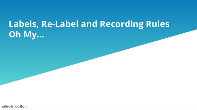 @bob_cotton@bob_cotton Labels, Re-Label and Recording Rules Oh My...