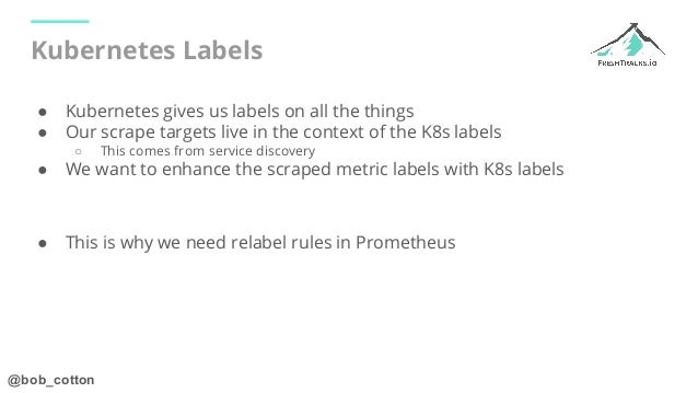 @bob_cotton Kubernetes Labels ● Kubernetes gives us labels on all the things ● Our scrape targets live in the context of t...