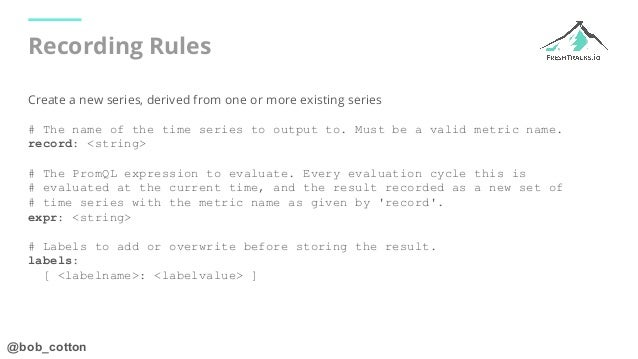 @bob_cotton Recording Rules Create a new series, derived from one or more existing series # The name of the time series to...