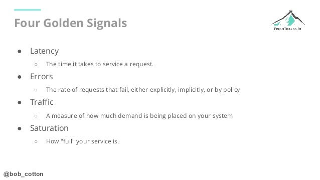 @bob_cotton Four Golden Signals ● Latency ○ The time it takes to service a request. ● Errors ○ The rate of requests that f...