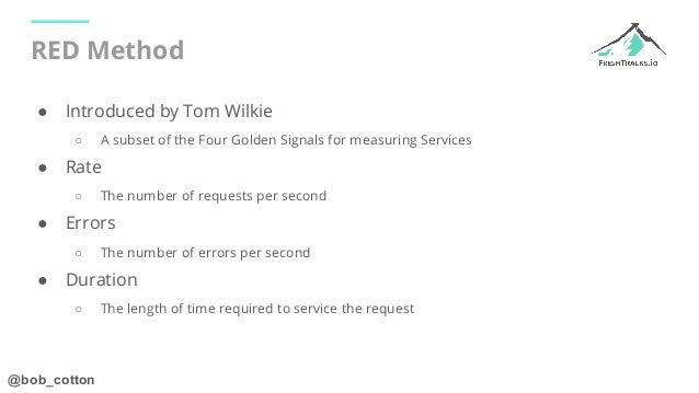 @bob_cotton RED Method ● Introduced by Tom Wilkie ○ A subset of the Four Golden Signals for measuring Services ● Rate ○ Th...