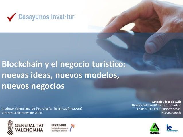 Blockchain y el negocio turístico: nuevas ideas, nuevos modelos, nuevos negocios Antonio López de Ávila Director del Trave...