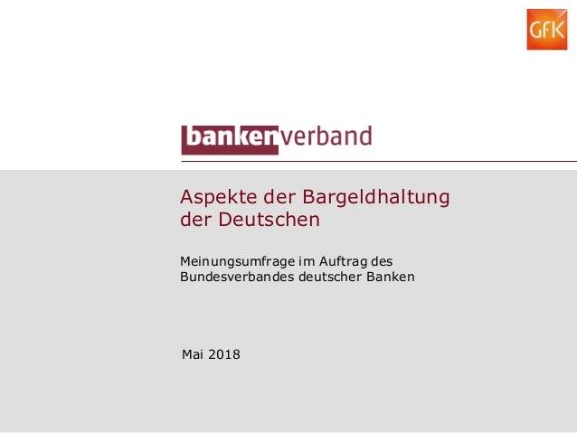 Aspekte der Bargeldhaltung der Deutschen Meinungsumfrage im Auftrag des Bundesverbandes deutscher Banken Mai 2018