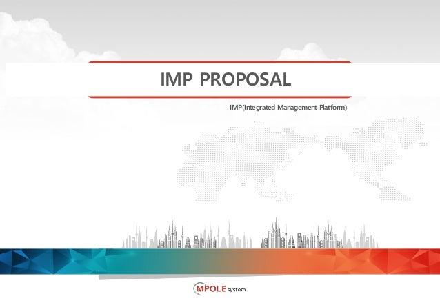 Copyright ⓒ 2018 MPOLE System Co., Ltd. All Rights Reserved IMP(Integrated Management Platform) IMP PROPOSAL