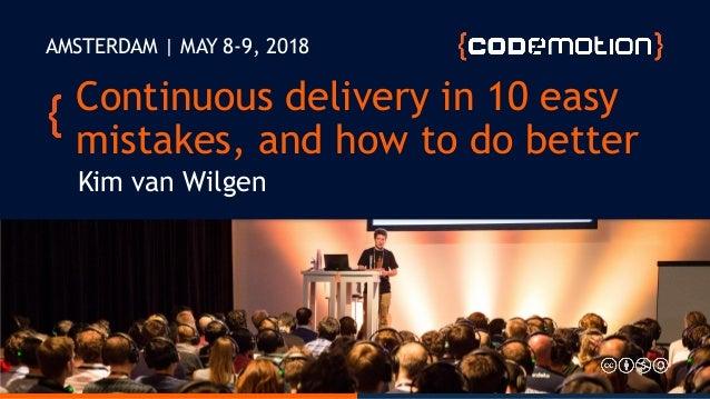 @kimvanwilgen   www.kimvanwilgen.comContinuous delivery in 10 easy mistakes Continuous delivery in 10 easy mistakes, and h...