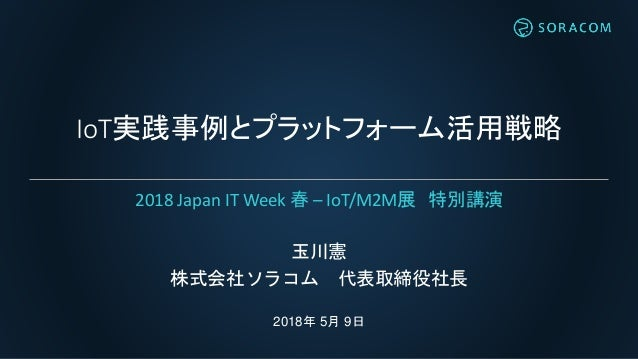 IoT実践事例とプラットフォーム活用戦略 玉川憲 株式会社ソラコム 代表取締役社長 2018年 5月 9日 2018 Japan IT Week 春 – IoT/M2M展 特別講演