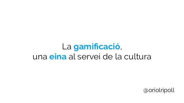 La gamificació, una eina al servei de la cultura @oriolripoll
