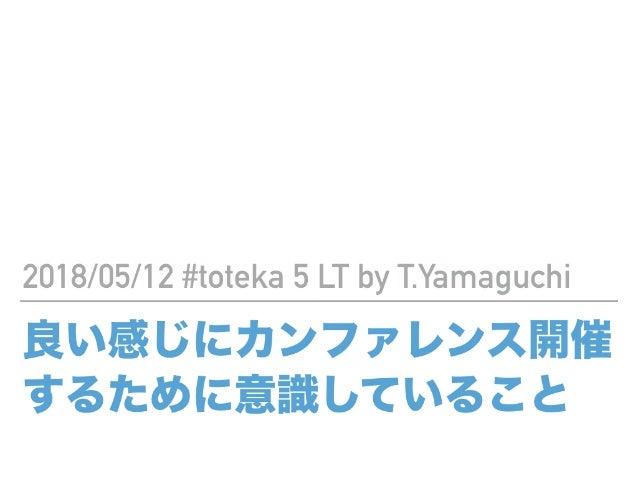 良い感じにカンファレンス開催 するために意識していること 2018/05/12 #toteka 5 LT by T.Yamaguchi