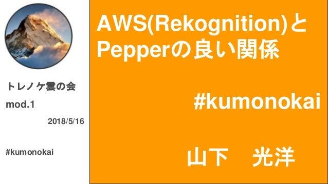 AWS(Rekognition)と Pepperの良い関係 #kumonokai トレノケ雲の会 mod.1 2018/5/16 #kumonokai 山下 光洋