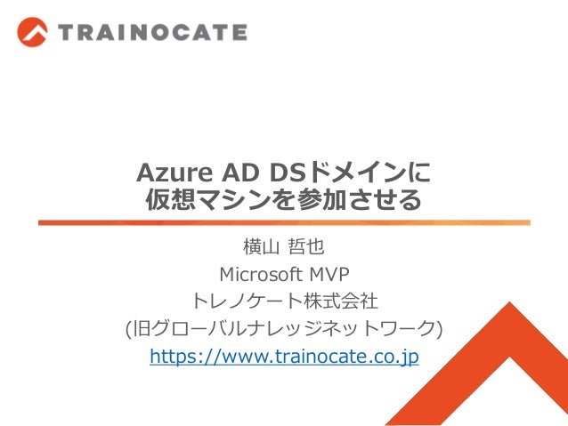 Azure AD DSドメインに 仮想マシンを参加させる 横山 哲也 Microsoft MVP トレノケート株式会社 (旧グローバルナレッジネットワーク) https://www.trainocate.co.jp