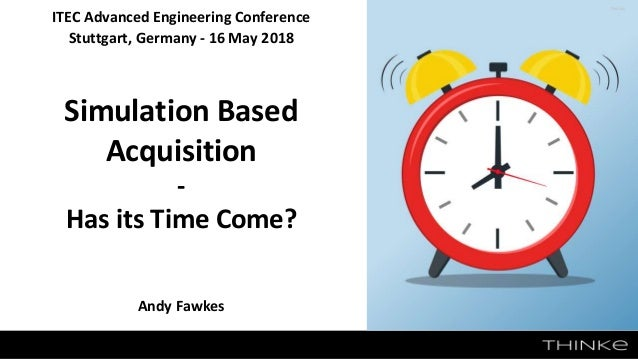 ITEC Advanced Engineering Conference Stuttgart, Germany - 16 May 2018 Simulation Based Acquisition - Has its Time Come? An...