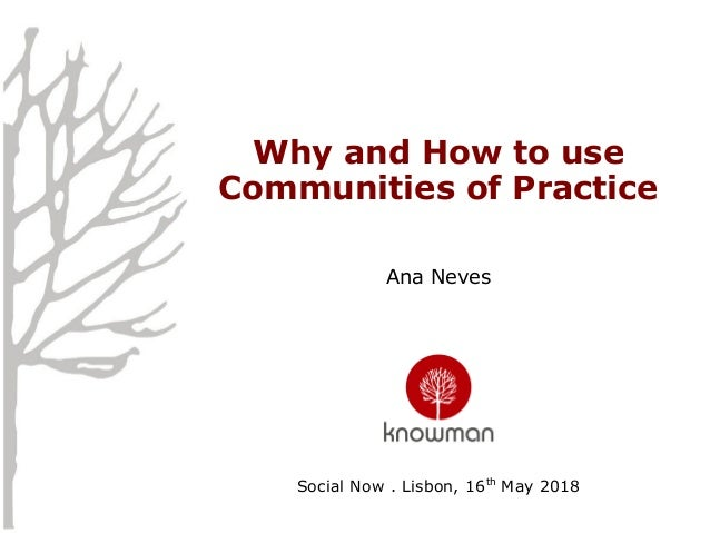 Why and How to use Communities of Practice Ana Neves Social Now . Lisbon, 16th May 2018