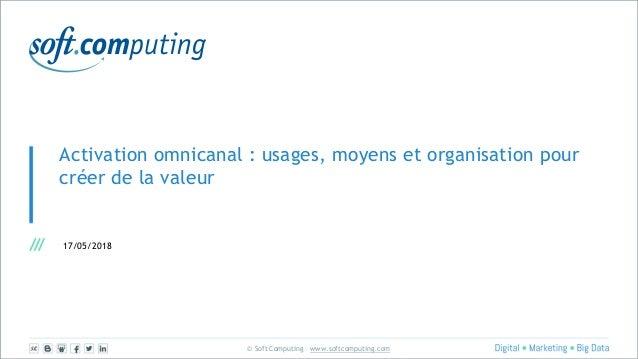 © Soft Computing – www.softcomputing.com Activation omnicanal : usages, moyens et organisation pour créer de la valeur 17/...