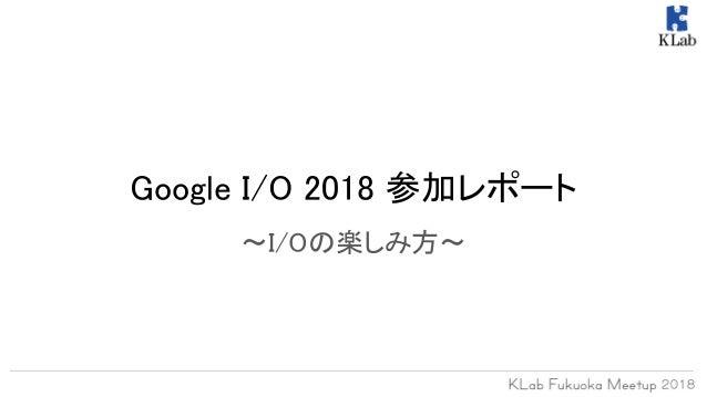 Google I/O 2018 参加レポート 〜I/Oの楽しみ方〜