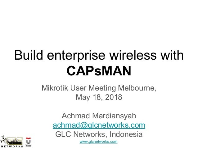 www.glcnetworks.com Build enterprise wireless with CAPsMAN Mikrotik User Meeting Melbourne, May 18, 2018 Achmad Mardiansya...