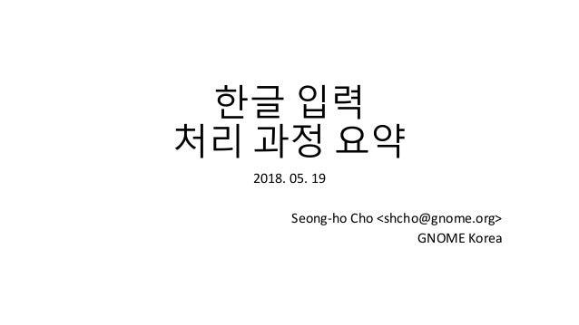 한글 입력 처리 과정 요약 2018. 05. 19 Seong-ho Cho <shcho@gnome.org> GNOME Korea