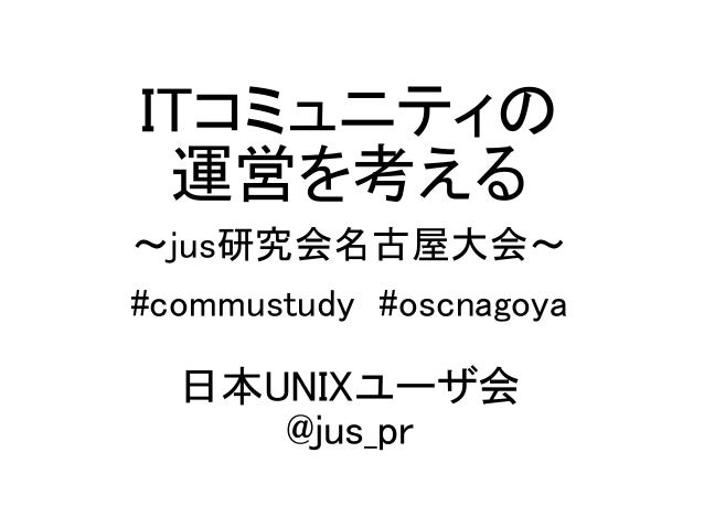 ITコミュニティの 運営を考える ~jus研究会名古屋大会~ #commustudy #oscnagoya 日本UNIXユーザ会 @jus_pr