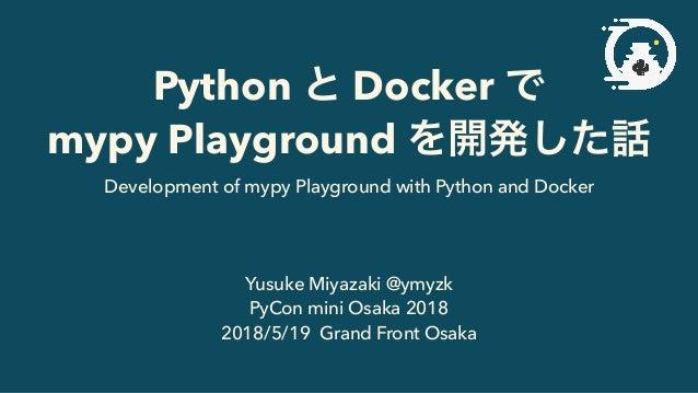 Python Docker mypy Playground Yusuke Miyazaki @ymyzk PyCon mini Osaka 2018 2018/5/19 Grand Front Osaka Development of mypy...