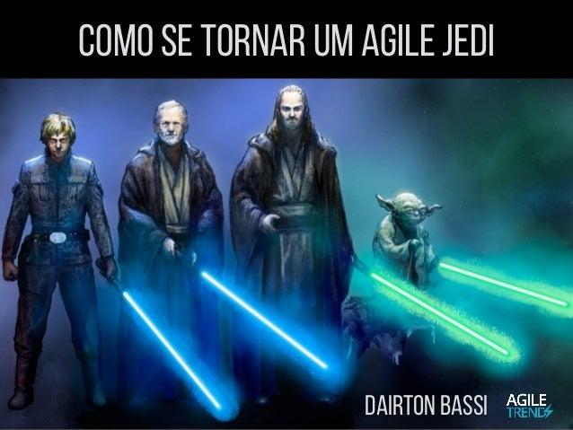 Como se Tornar um Agile Jedi Dairton Bassi